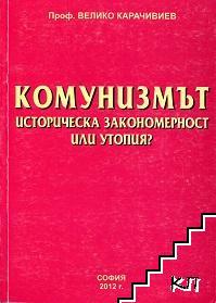 Комунизмът. Историческа закономерност или утопия?