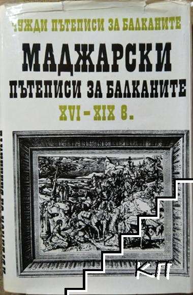 Чужди пътеписи за Балканите. Том 2: Маджарски пътеписи за Балканите XVI-XIX в.