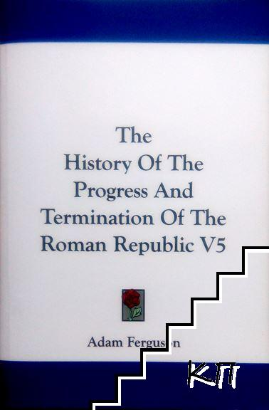 The History of the Progress and Termination of the Roman Republic. Vol. 5
