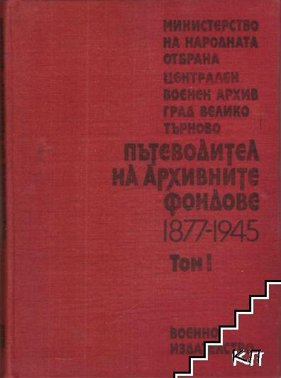 Централен военен архив - Велико Търново: Пътеводител на архивните фондове 1877-1945. Том 1