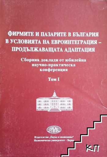 Фирмите и пазарите в България в условията на евроинтеграция - продължаващата адаптация. Том 1