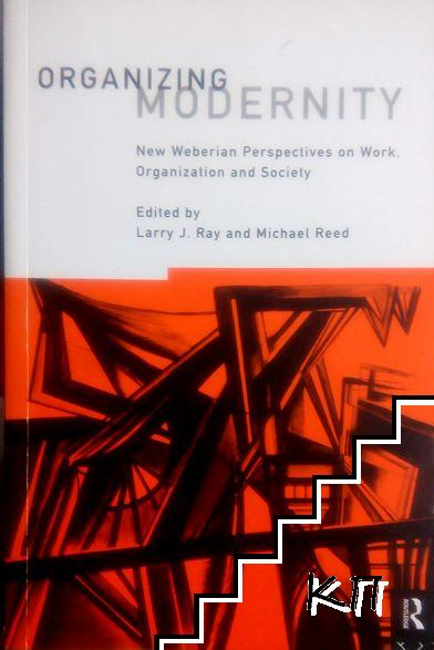 Organizing Modernity: New Weberian Perspectives on Work, Organization and Society