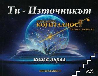 """Енциклопедия """"Когиталност"""". Книга 1: Ти-източникът"""