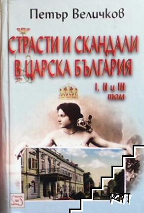 Страсти и скандали в Царска България. Том 1-3