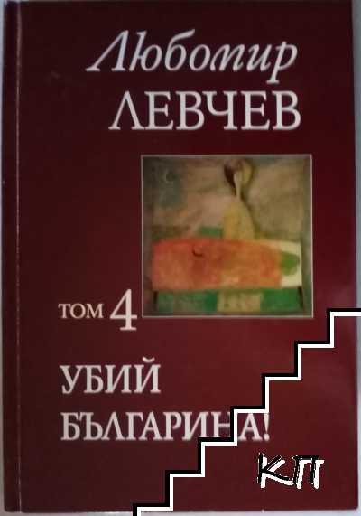 Съчинения в седем тома. Том 4: Убий българина!