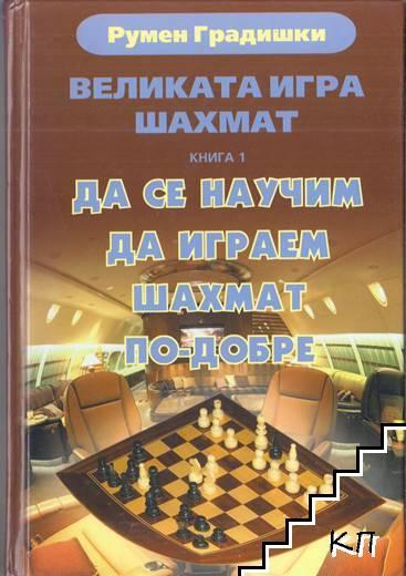 Великата игра шахмат. Книга 1: Да се научим да играем шахмат по-добре