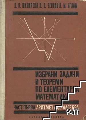 Избрани задачи и теореми по елементарна математика. Част 1: Аритметика и алгебра