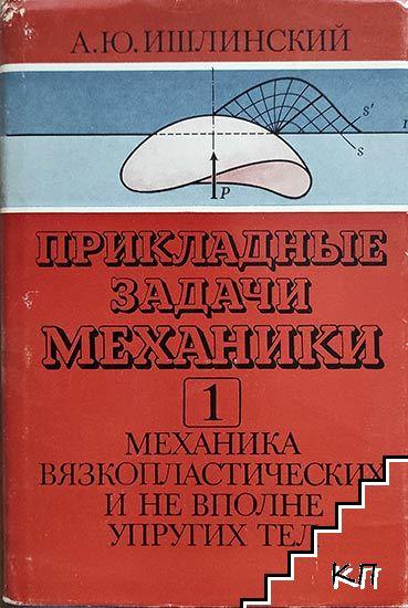 Прикладные задачи механики. В двух книгах. Книга 1: Механика вязкопластических и не вполне упругих тел