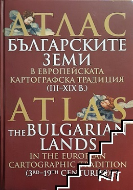 Атлас: Българските земи в европейската картографска традиция (III-XIX в.) / Atlas: The Bulgarian Lands in the European Cartographic Tradition (3rd-19th centuries)