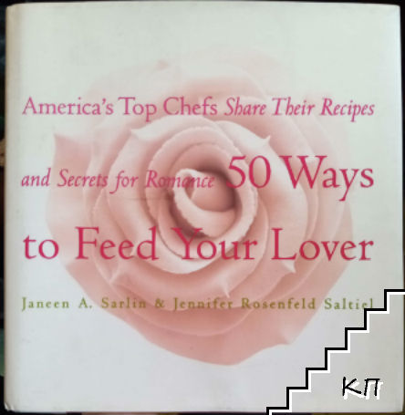 50 Ways to Feed Your Lover: America's Top Chefs Share Their Recipes an Secrets for Romance