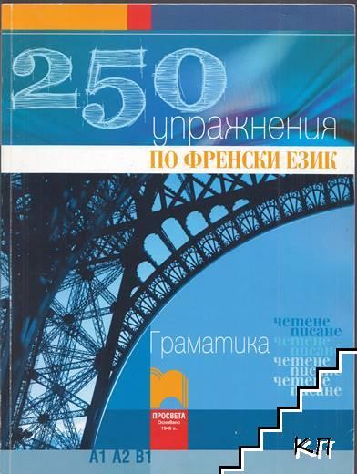 250 упражнения по френски език. Граматика. А1. А2. В1