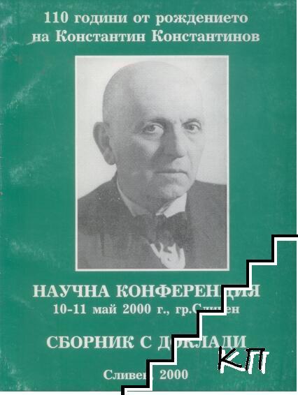 Научна конференция 10-11 май 2000 г., гр. Сливен. 110 години от рождението на Константин Константинов
