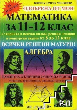 Математика за 11.-12. клас с всички видове решени основни и конкурсни задачи от 8. до 12. клас. Алгебра