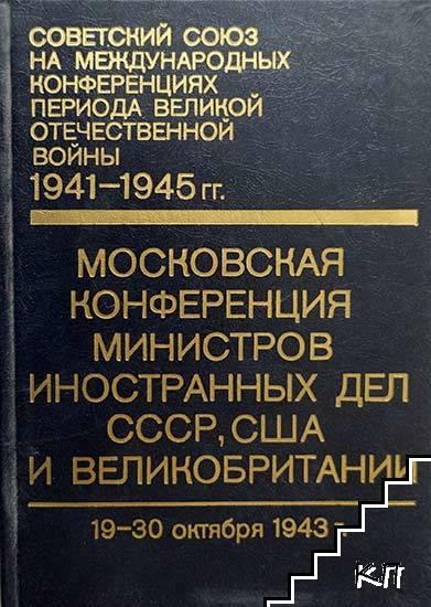Советский Союз на международных конференциях периода Великой Отечественной войны 1941-1945 гг. Том 1: Московская конференция министров иностранных дел СССР, США и Великобритании (19-30 октября 1943 г.)