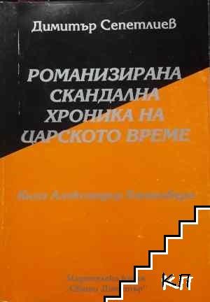 Романизирана скандална хроника на царското време. Книга 1: Княз Александър Батенберг