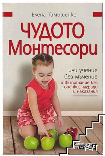 Чудото Монтесори, или учение без мъчение и възпитание без оценки, награди и наказания