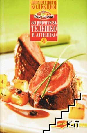 """Апетитна колекция """"Бон апети"""". Книга 4: 50 рецепти за телешко и агнешко"""