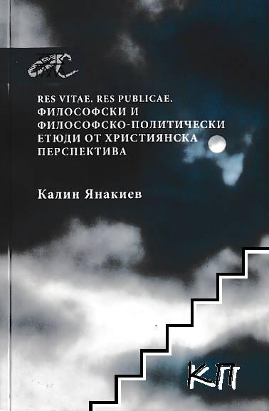 Res Vitae. Res Publicae. Философски и философско-политически етюди от християнска перспектива