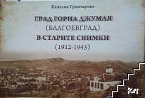 Град Горна Джумая (Благоевград) в старите снимки (1912-1943)