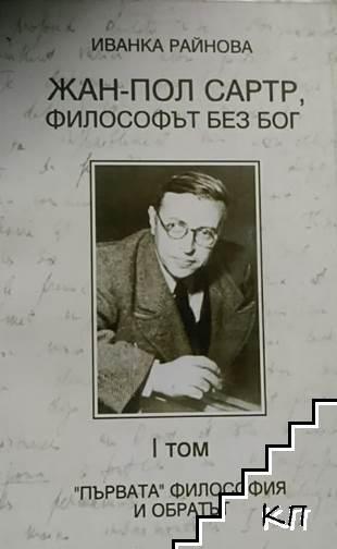 "Жан-Пол Сартр, философът без бог. Том 1: ""Първата"" философия и обратът"