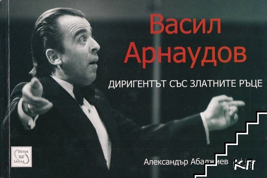 Васил Арнаудов. Диригентът със златните ръце