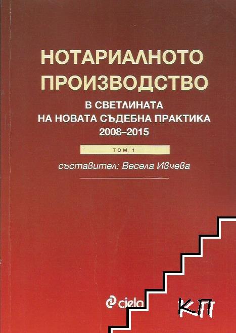 Нотариалното производство в светлината на новата съдебна практика (2008-2015). Том 1