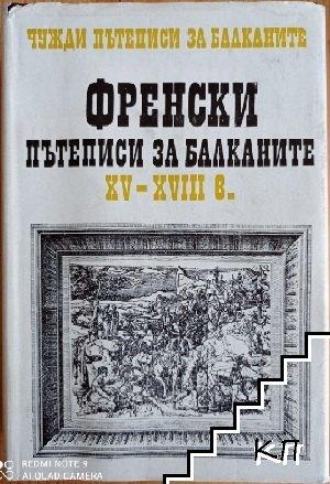 Чужди пътеписи за Балканите. Том 1: Френски пътеписи за Балканите XV-XVIII в.