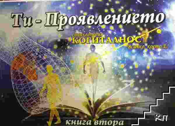 Енциклопедия Когиталност. Ти-проявлението. Книга 2