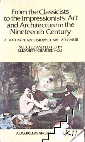 From the Classicists to The Impressionists: Art and Architecture in The Nineteenth Century: A Documentary History of Art Volume 3