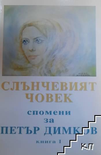 Слънчевият човек: Спомени за Петър Димков. Книга 1