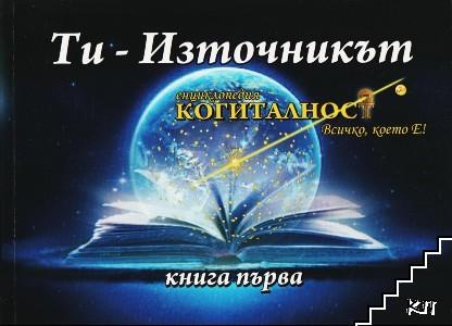 """Енциклопедия """"Когиталност"""". Книга 1: Ти - източникът"""